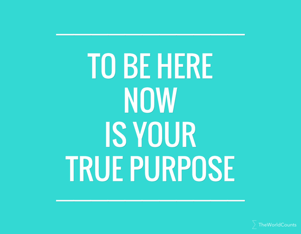 To be here now is your true purpose