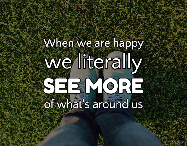When we are happy we literally see more