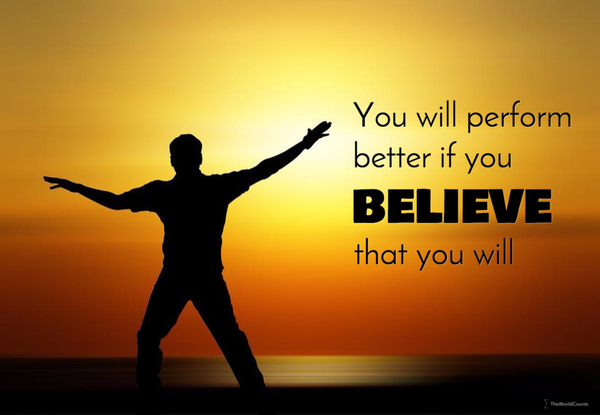 You will perform better if you believe that you will